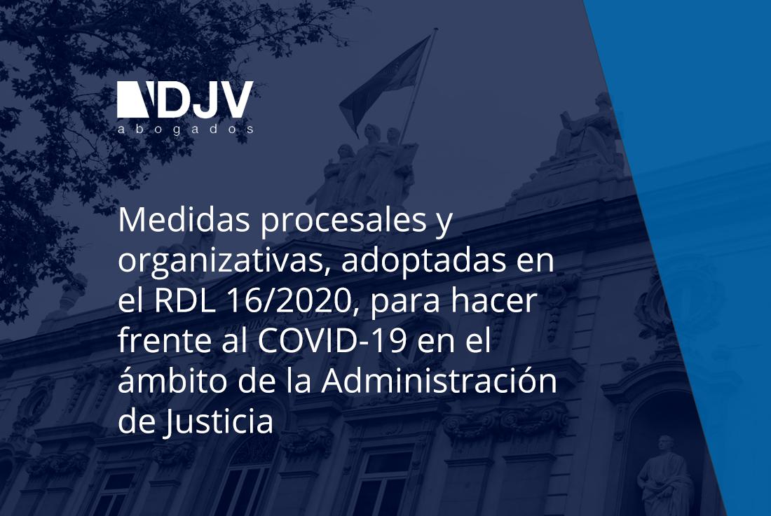 Medidas Procesales Y Organizativas, Adoptadas En El RDL 16/2020, Para Hacer Frente Al COVID-19 En El ámbito De La Administración De Justicia
