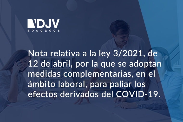 Nota Relativa A La Ley 3/2021, De 12 De Abril, Por La Que Se Adoptan Medidas Complementarias, En El ámbito Laboral, Para Paliar Los Efectos Derivados Del COVID-19.